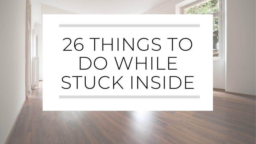 26 Things To Do While You're Stuck Inside